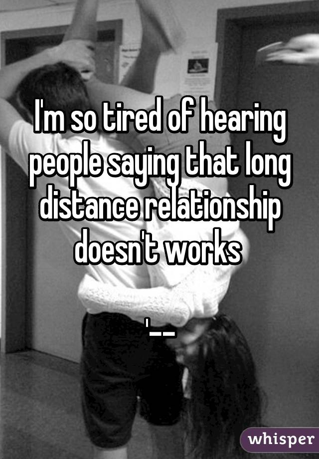 I'm so tired of hearing people saying that long distance relationship doesn't works   '--