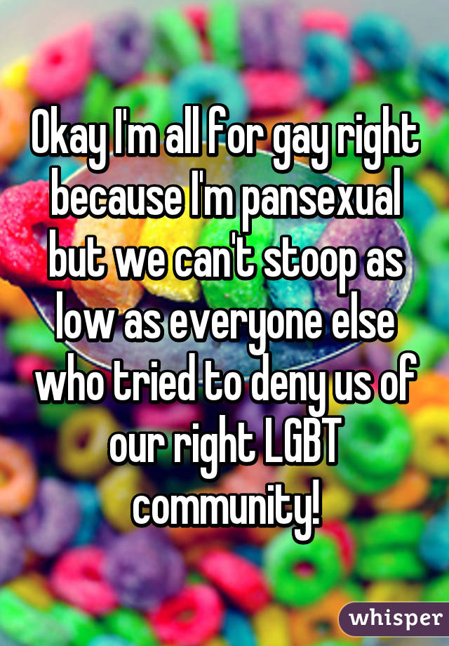 Okay I'm all for gay right because I'm pansexual but we can't stoop as low as everyone else who tried to deny us of our right LGBT community!