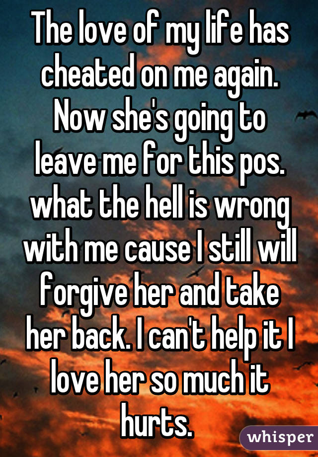The love of my life has cheated on me again. Now she's going to leave me for this pos. what the hell is wrong with me cause I still will forgive her and take her back. I can't help it I love her so much it hurts.