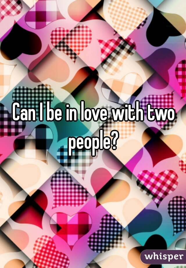 Can I be in love with two people?