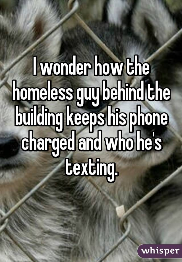 I wonder how the homeless guy behind the building keeps his phone charged and who he's texting.