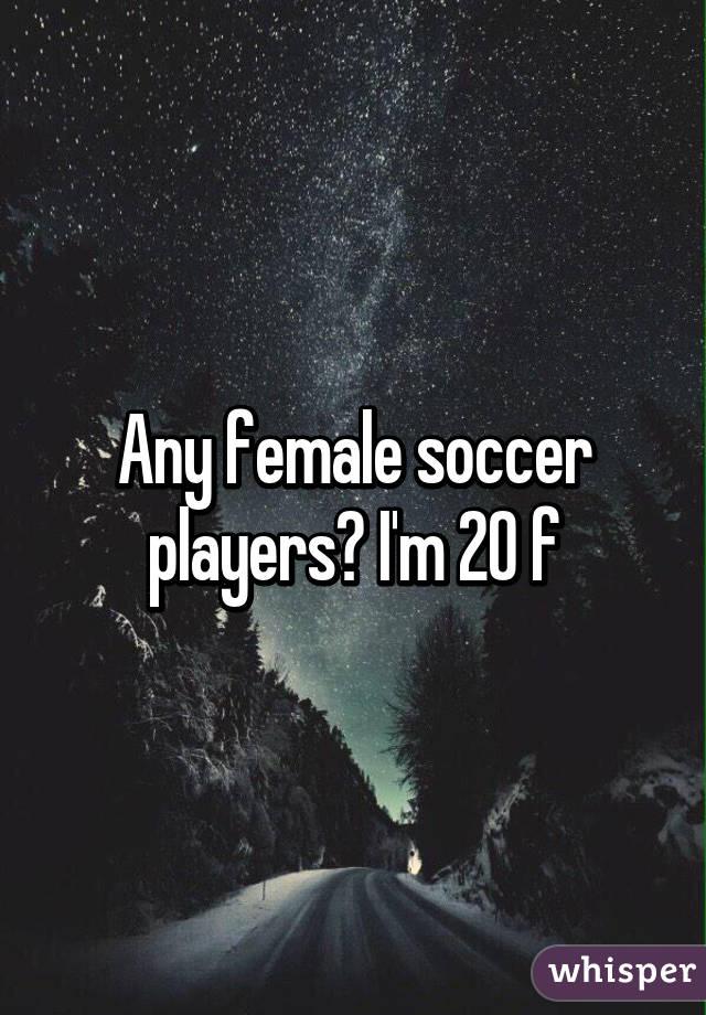 Any female soccer players? I'm 20 f