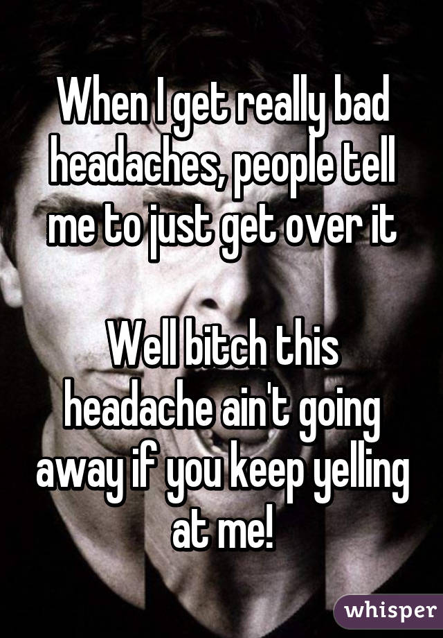 When I get really bad headaches, people tell me to just get over it  Well bitch this headache ain't going away if you keep yelling at me!