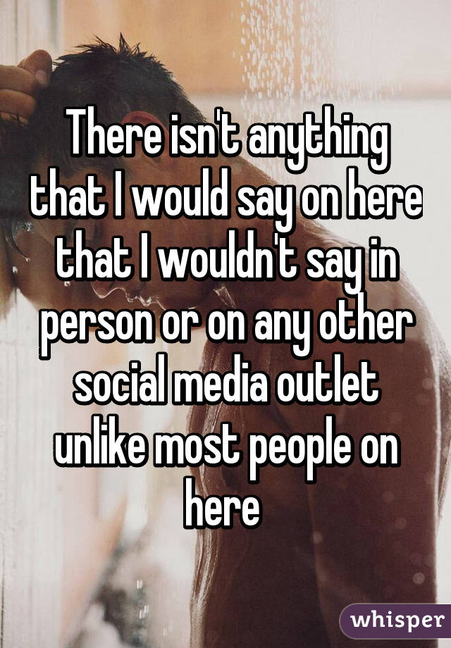 There isn't anything that I would say on here that I wouldn't say in person or on any other social media outlet unlike most people on here