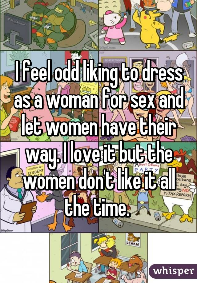 I feel odd liking to dress as a woman for sex and let women have their way. I love it but the women don't like it all the time.