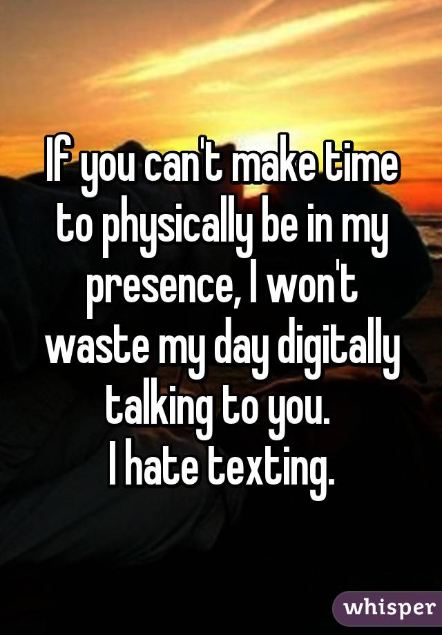 If you can't make time to physically be in my presence, I won't waste my day digitally talking to you.  I hate texting.