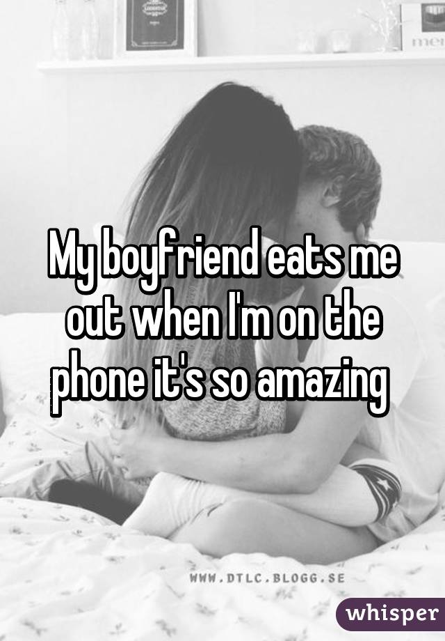 when my boyfriend eats me out