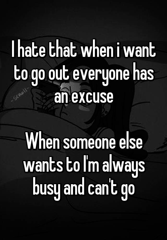 I hate that when i want to go out everyone has an excuse When