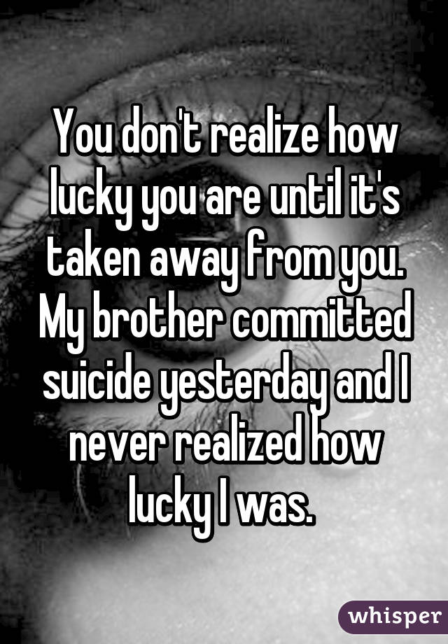 What You Never Realized You Were >> You Don T Realize How Lucky You Are Until It S Taken Away From You