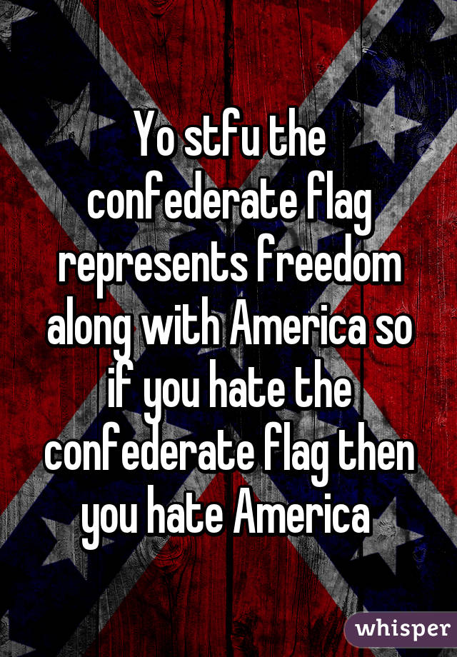 yo stfu the confederate flag represents freedom along with america