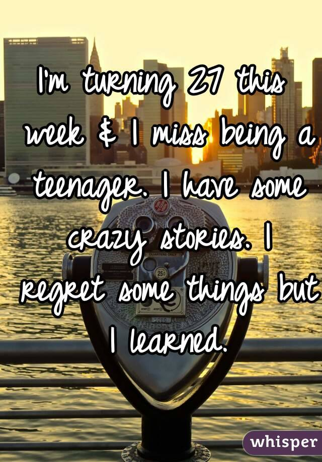 Iu0027m Turning 27 This Week U0026 I Miss Being A Teenager. I Have Some Crazy  Stories. I Regret Some Things ...