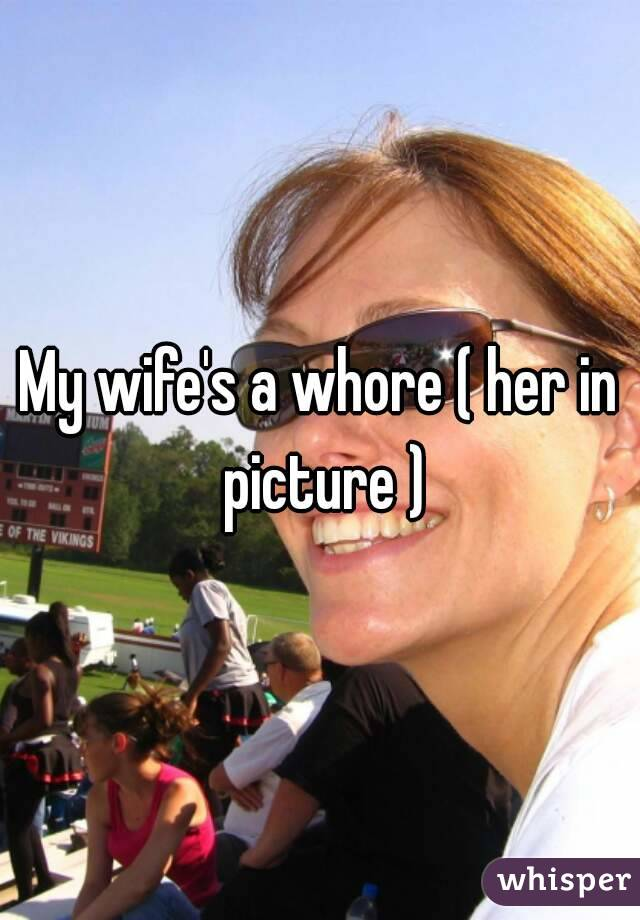 My wifes a whore