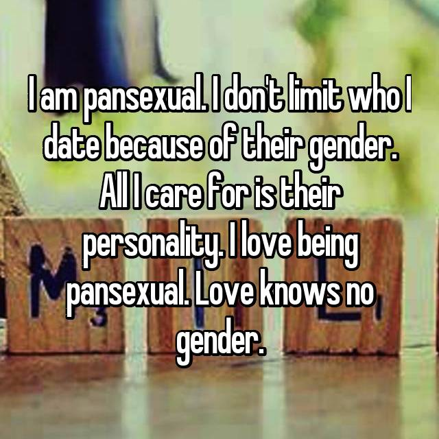 I am pansexual. I don't limit who I date because of their gender. All I care for is their personality. I love being pansexual. Love knows no gender.