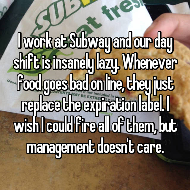 I work at Subway and our day shift is insanely lazy. Whenever food goes bad on line, they just replace the expiration label. I wish I could fire all of them, but management doesn't care.