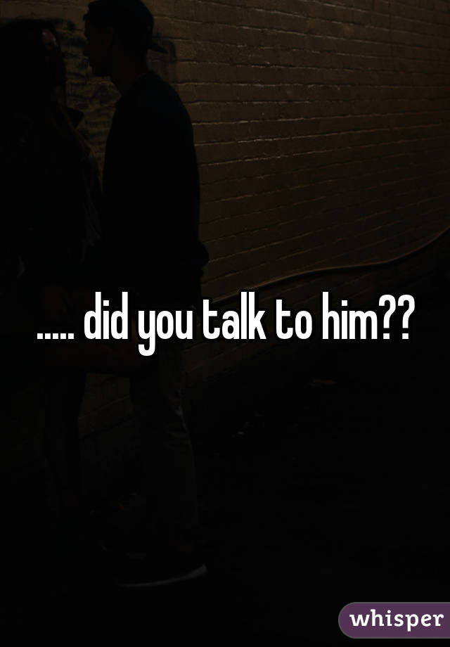 you talk to him