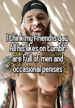 I Think My Friend Is Gay All His Likes On Tumblr Are Full Of Men And Occasional Penises