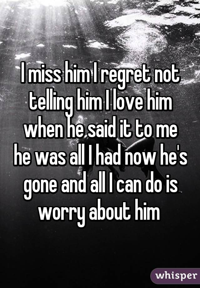 I miss him I regret not telling him I love him when he said it to