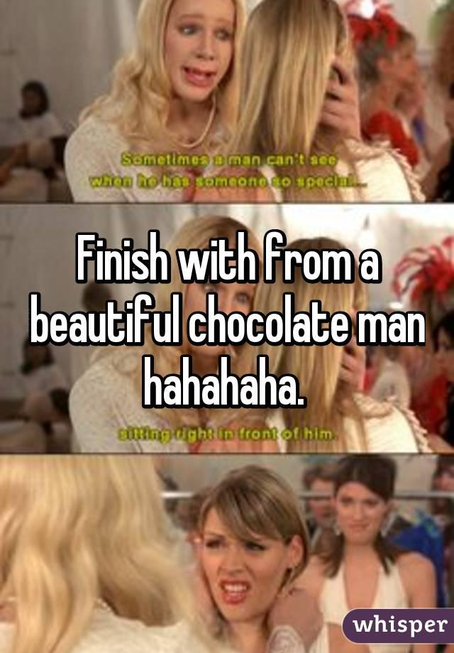 Finish With From A Beautiful Chocolate Man Hahahaha