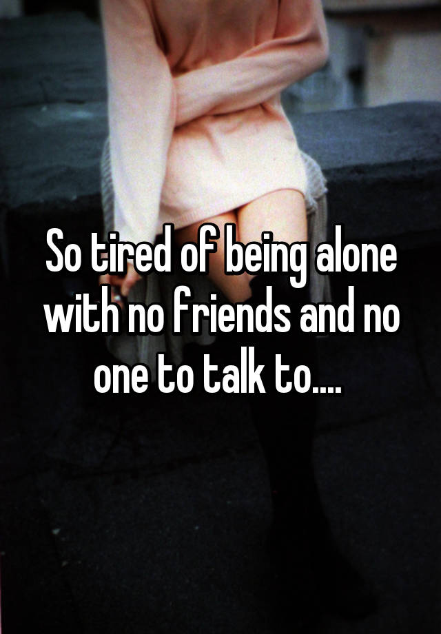 How to deal with being alone with no friends