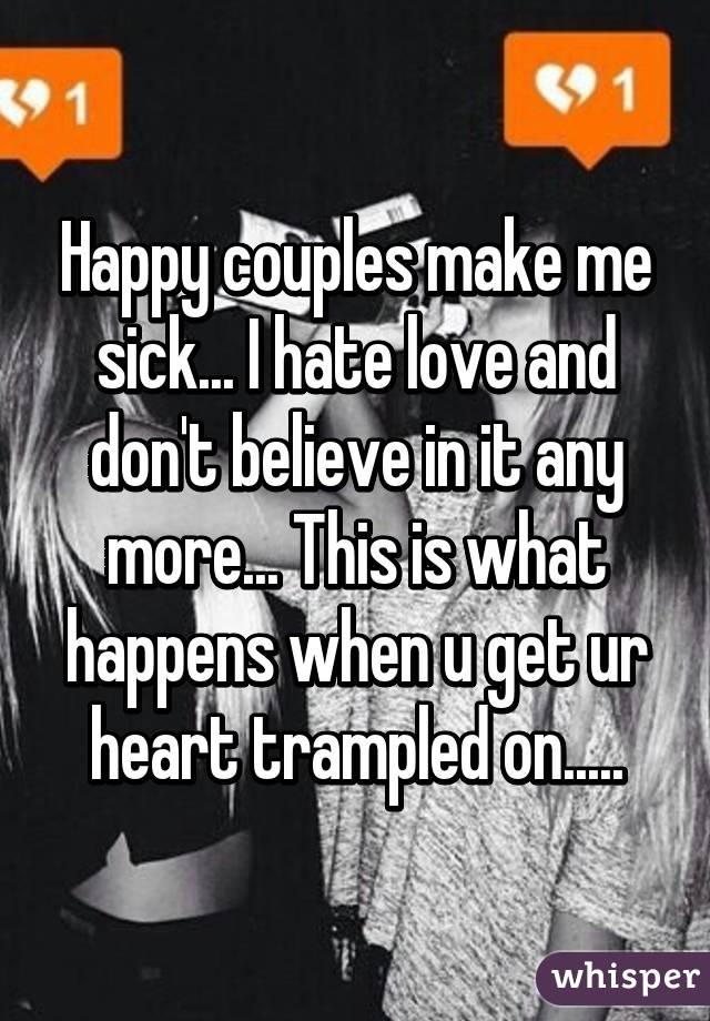 Happy couples make me sick    I hate love and don't believe