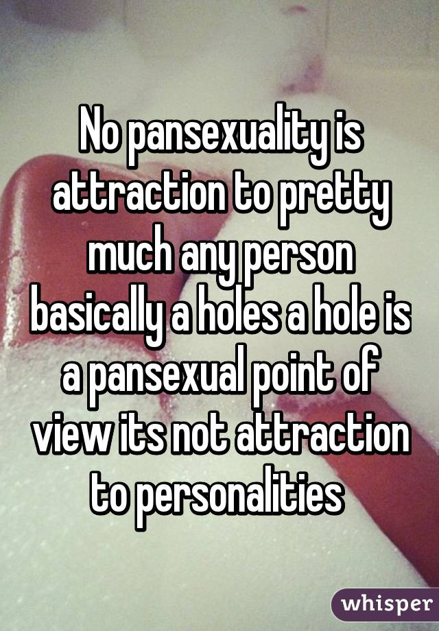 Pansexuals are attracted to personalities