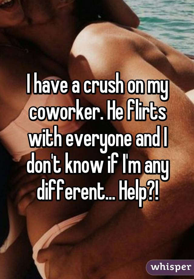 I have a crush on my coworker. He flirts with everyone and I don't know if I'm any different... Help?!