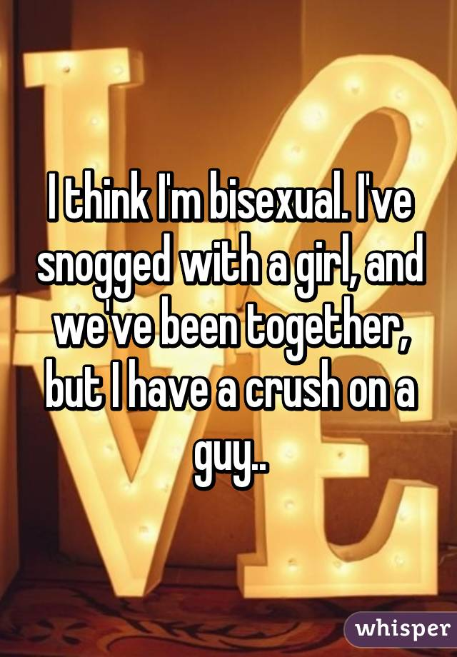 I think I'm bisexual. I've snogged with a girl, and we've been together, but I have a crush on a guy..