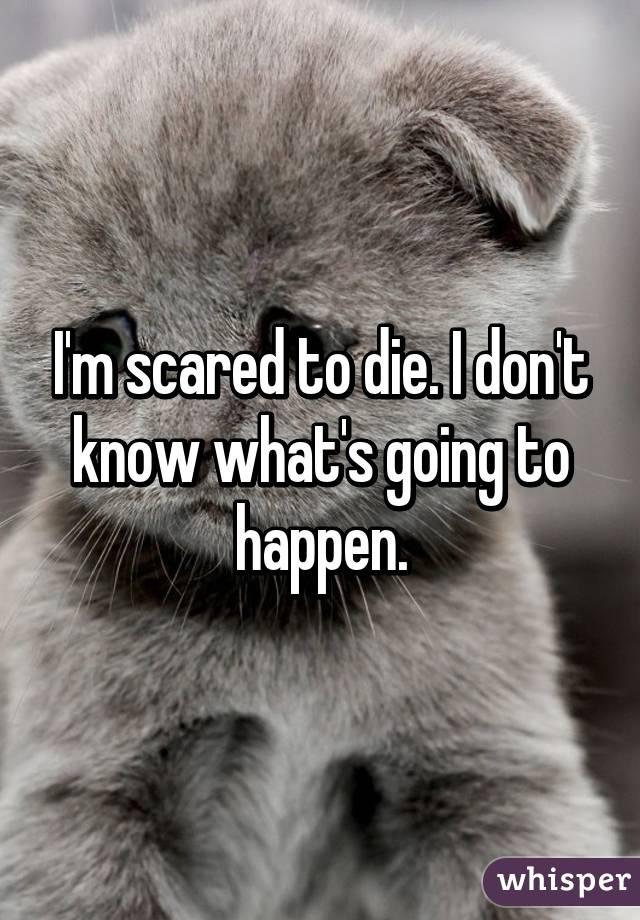 I'm scared to die. I don't know what's going to happen.