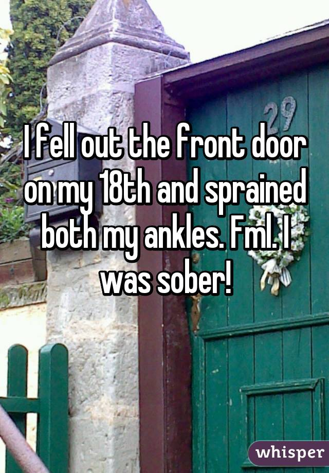 I fell out the front door on my 18th and sprained both my ankles. Fml. I was sober!