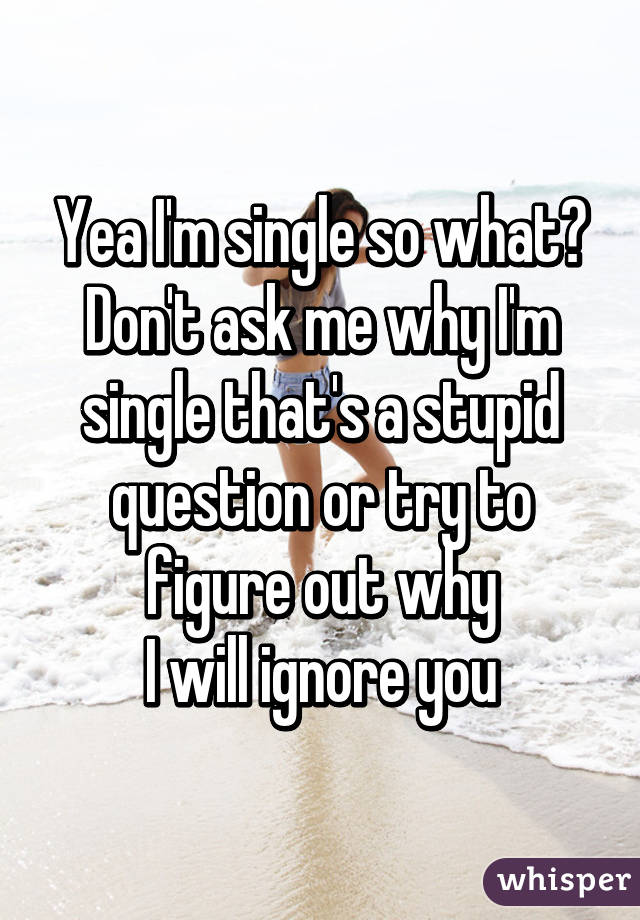 Yea I'm single so what? Don't ask me why I'm single that's a stupid question or try to figure out why I will ignore you