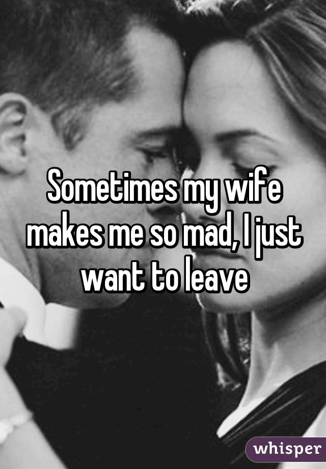 Sometimes my wife makes me so mad, I just want to leave