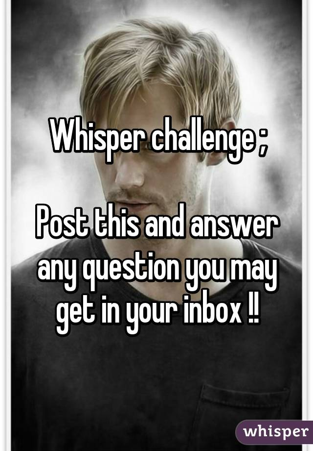 Whisper challenge ;  Post this and answer any question you may get in your inbox !!