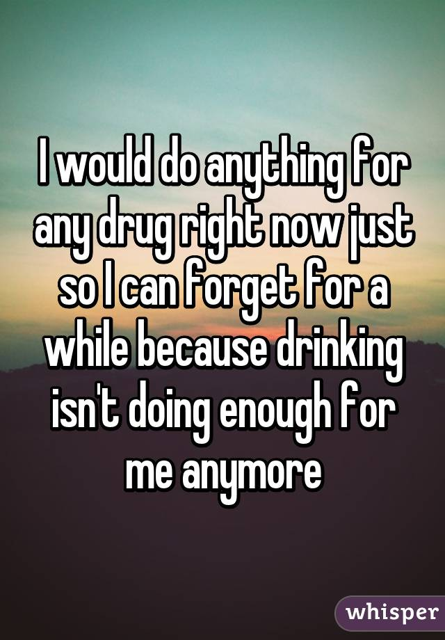 I would do anything for any drug right now just so I can forget for a while because drinking isn't doing enough for me anymore