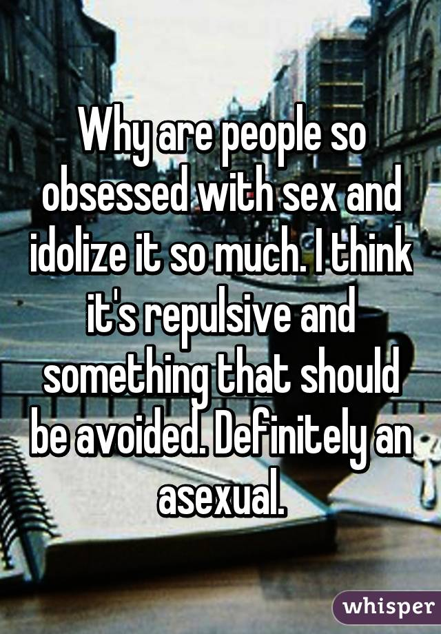 Why are people so obsessed with sex and idolize it so much. I think it's repulsive and something that should be avoided. Definitely an asexual.
