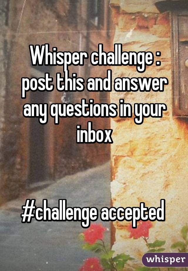 Whisper challenge : post this and answer any questions in your inbox   #challenge accepted