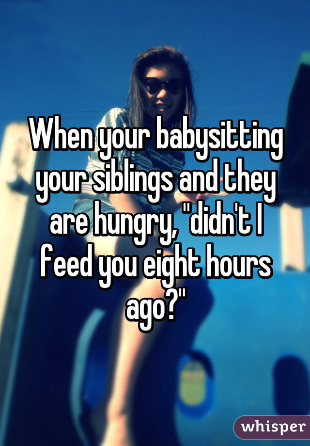 """When your babysitting your siblings and they are hungry, """"didn't I feed you eight hours ago?"""""""