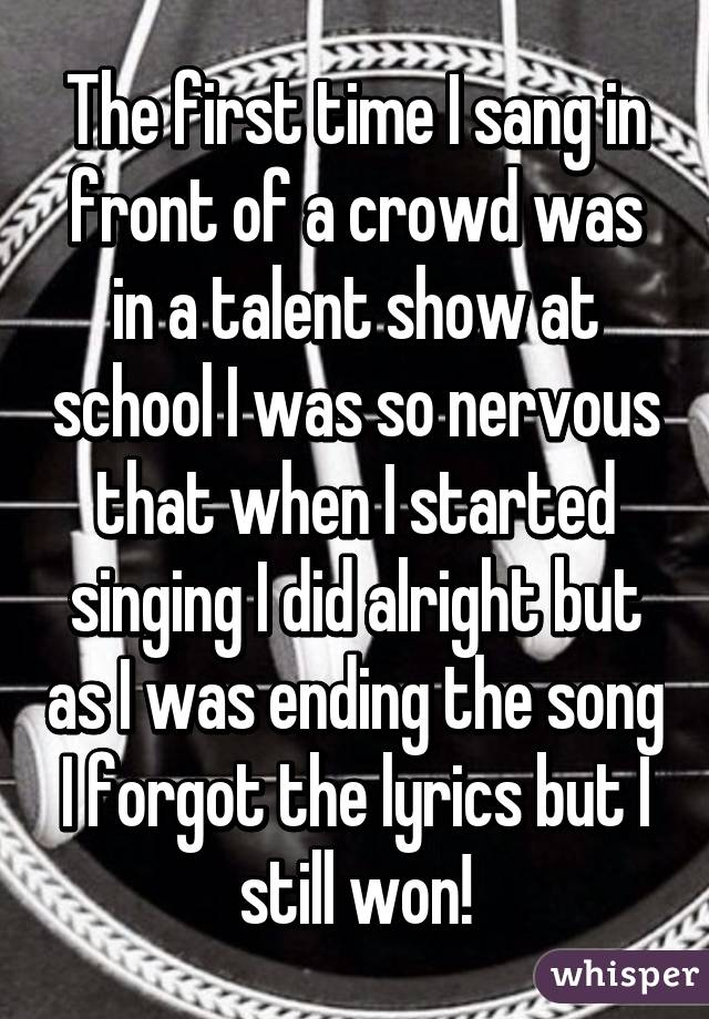 The first time I sang in front of a crowd was in a talent show at school I was so nervous that when I started singing I did alright but as I was ending the song I forgot the lyrics but I still won!
