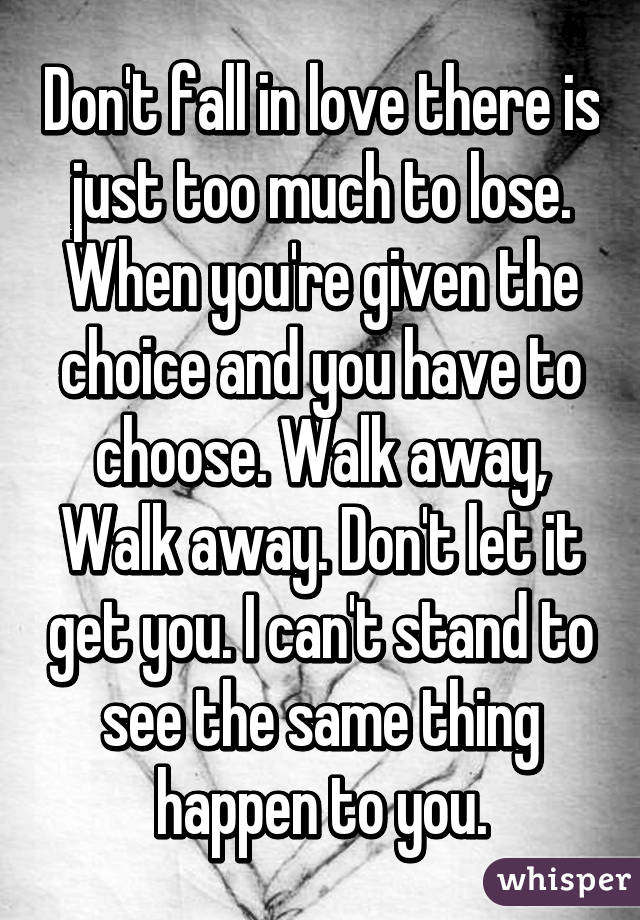 Don't fall in love there is just too much to lose. When you're given the choice and you have to choose. Walk away, Walk away. Don't let it get you. I can't stand to see the same thing happen to you.