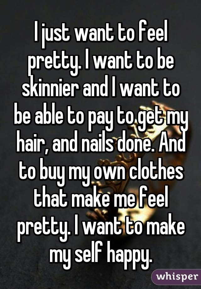 I just want to feel pretty. I want to be skinnier and I want to be able to pay to get my hair, and nails done. And to buy my own clothes that make me feel pretty. I want to make my self happy.