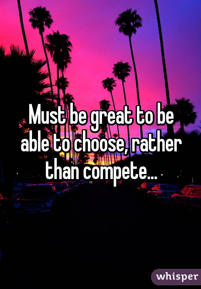 Must be great to be able to choose, rather than compete...