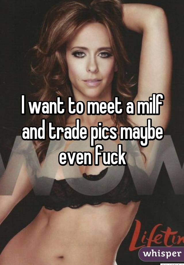 I want to meet a milf and trade pics maybe even fuck