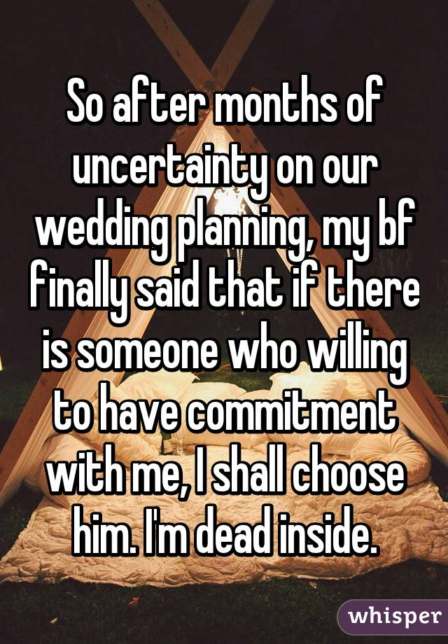 So after months of uncertainty on our wedding planning, my bf finally said that if there is someone who willing to have commitment with me, I shall choose him. I'm dead inside.