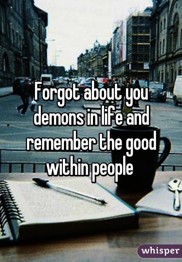 Forgot about you demons in life and remember the good within people
