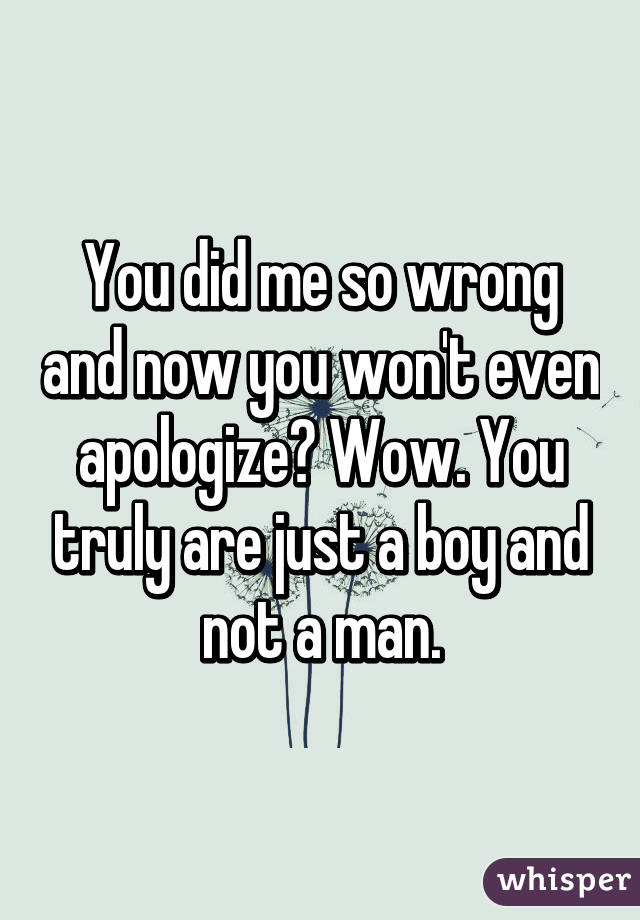 You did me so wrong and now you won't even apologize? Wow. You truly are just a boy and not a man.