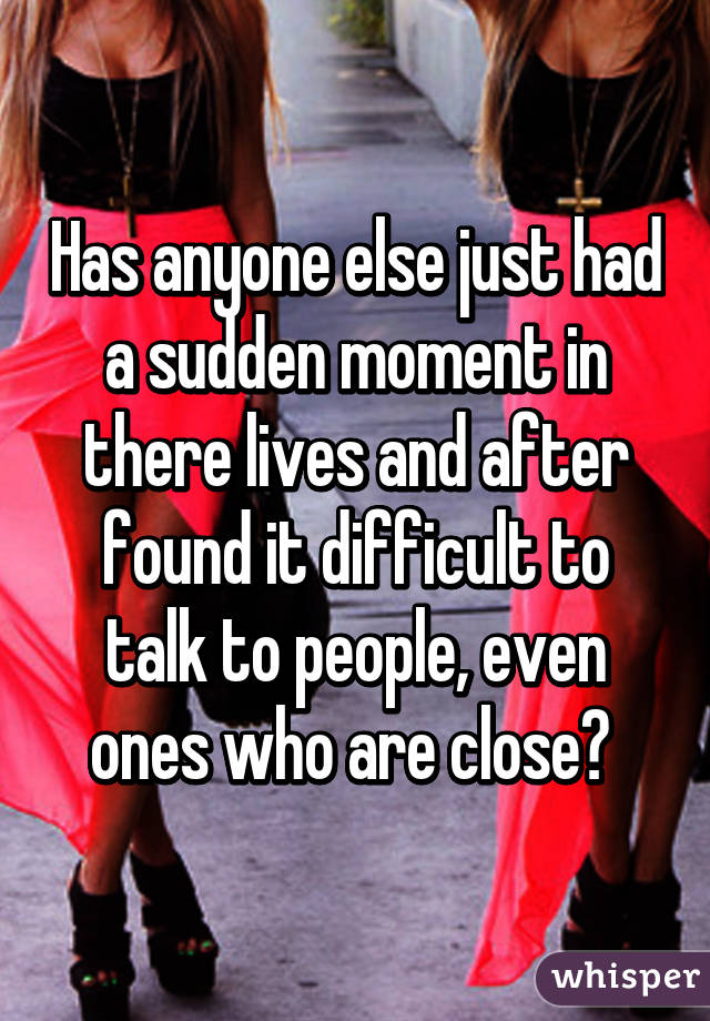 Has anyone else just had a sudden moment in there lives and after found it difficult to talk to people, even ones who are close?