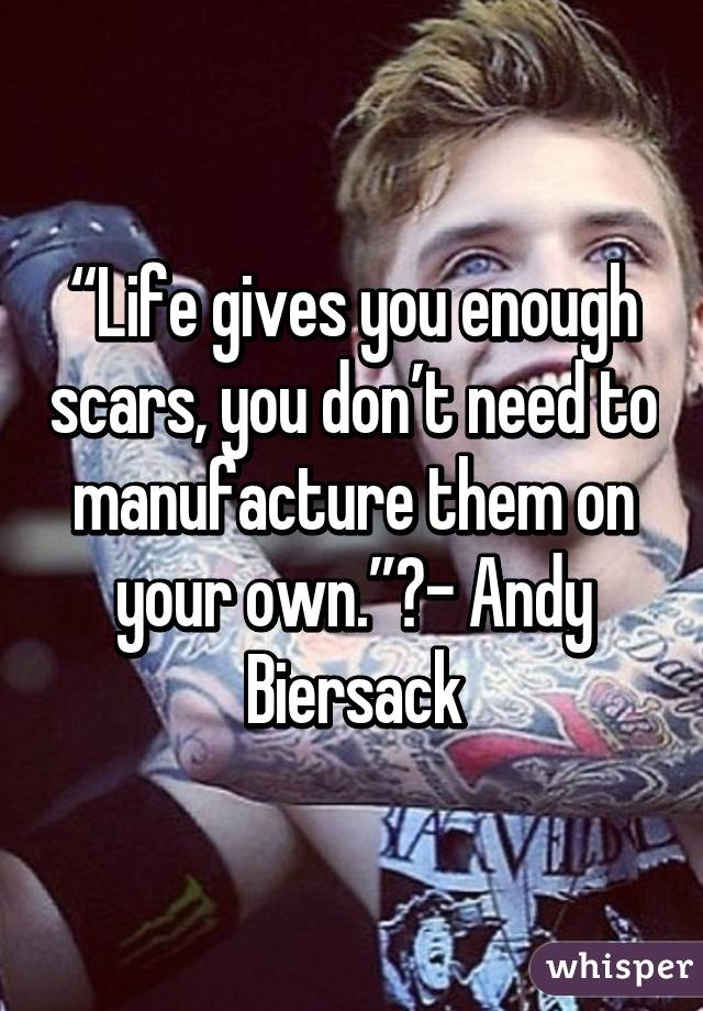 """""""Life gives you enough scars, you don't need to manufacture them on your own.""""- Andy Biersack"""