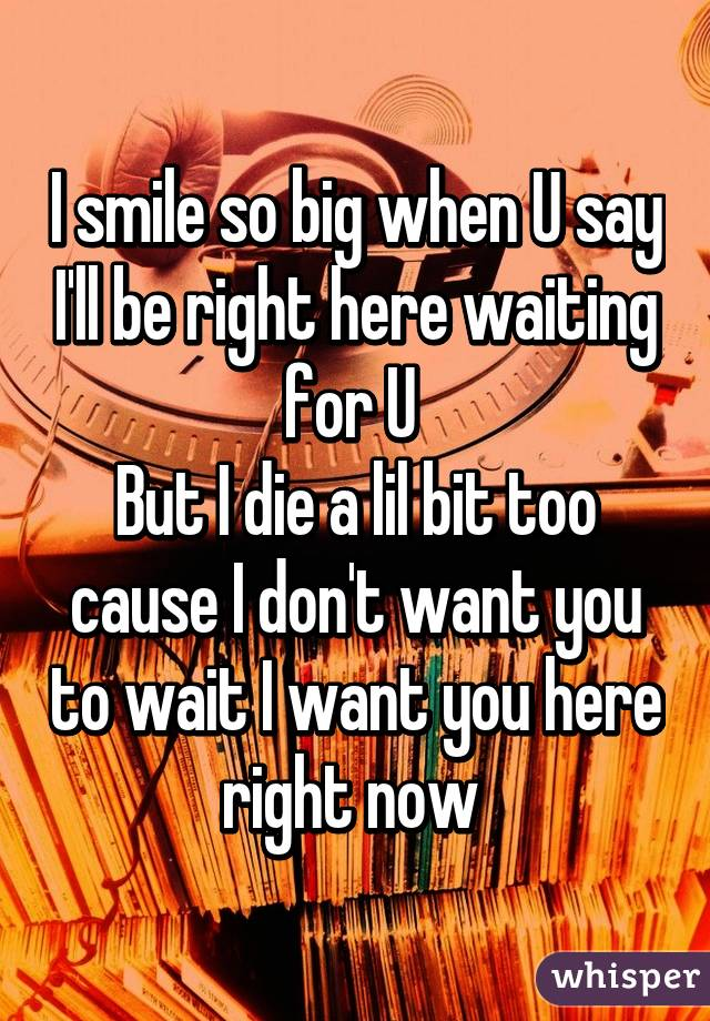 I smile so big when U say I'll be right here waiting for U  But I die a lil bit too cause I don't want you to wait I want you here right now