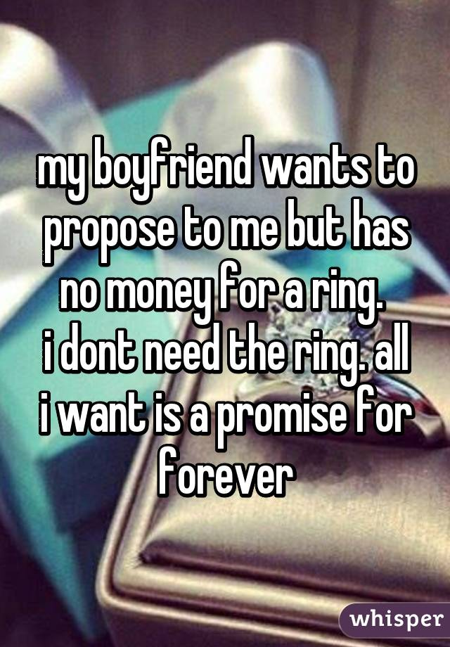 my boyfriend wants to propose to me but has no money for a ring.  i dont need the ring. all i want is a promise for forever