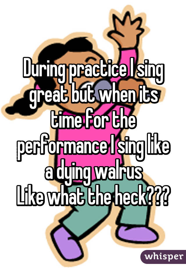 During practice I sing great but when its time for the performance I sing like a dying walrus Like what the heck???