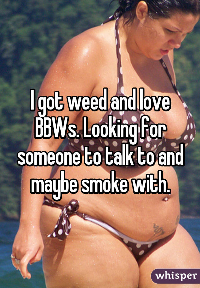 I got weed and love BBWs. Looking for someone to talk to and maybe smoke with.